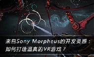 来自Sony Morpheus的开发灵感: 如何打造逼真的VR游戏?